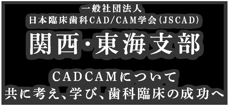 一般社団法人 日本臨床歯科CAD/CAM学会 (JSCAD)関西・東海支部 CADCAMについて共に考え、学び、歯科臨床の成功へ