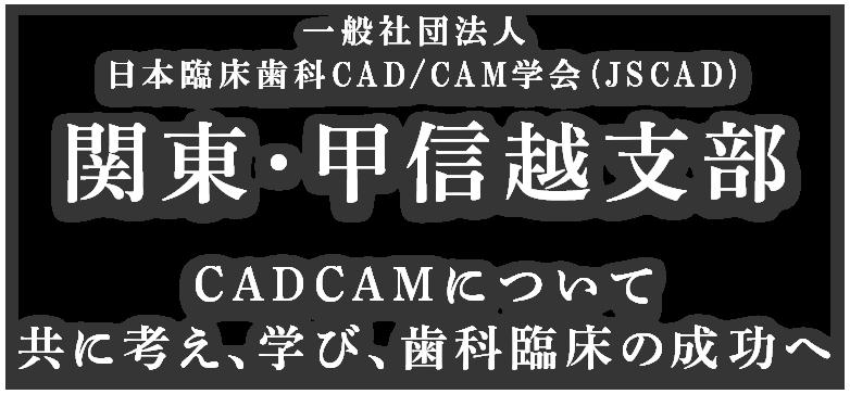 一般社団法人 日本臨床歯科CAD/CAM学会 (JSCAD)関東・甲信越支部 CADCAMについて共に考え、学び、歯科臨床の成功へ