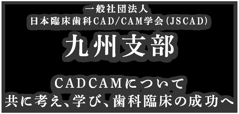 一般社団法人 日本臨床歯科CAD/CAM学会 (JSCAD)九州支部 CADCAMについて共に考え、学び、歯科臨床の成功へ