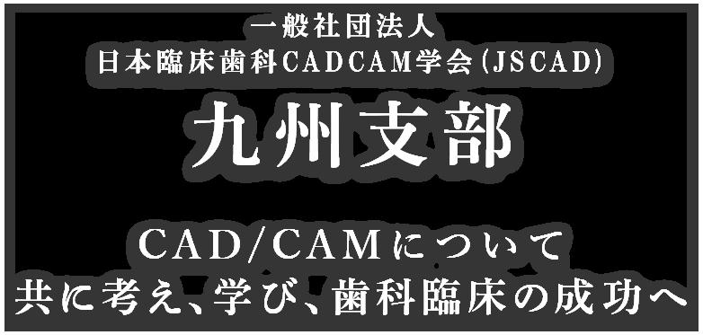 一般社団法人 日本臨床歯科CADCAM学会 (JSCAD)九州支部 CAD/CAMについて共に考え、学び、歯科臨床の成功へ