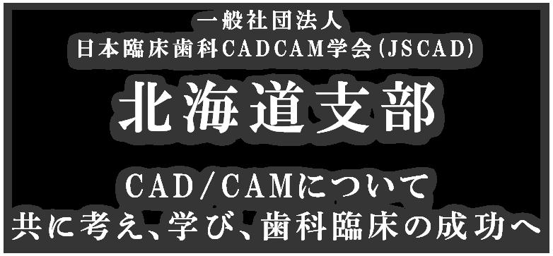 一般社団法人 日本臨床歯科CADCAM学会 (JSCAD) 北海道支部 CAD/CAMについて共に考え、学び、歯科臨床の成功へ