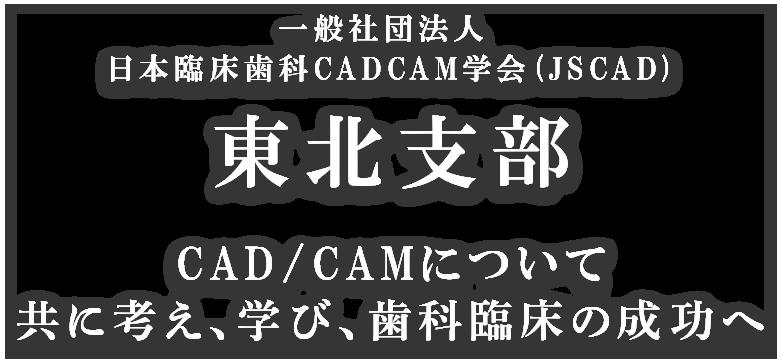 一般社団法人 日本臨床歯科CADCAM学会 (JSCAD) 東北支部 CAD/CAMについて共に考え、学び、歯科臨床の成功へ